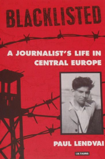 Blacklisted, A Journalist's Life in Central Europe, by Paul Lendvai